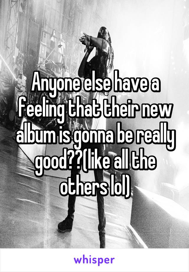 Anyone else have a feeling that their new album is gonna be really good??(like all the others lol)