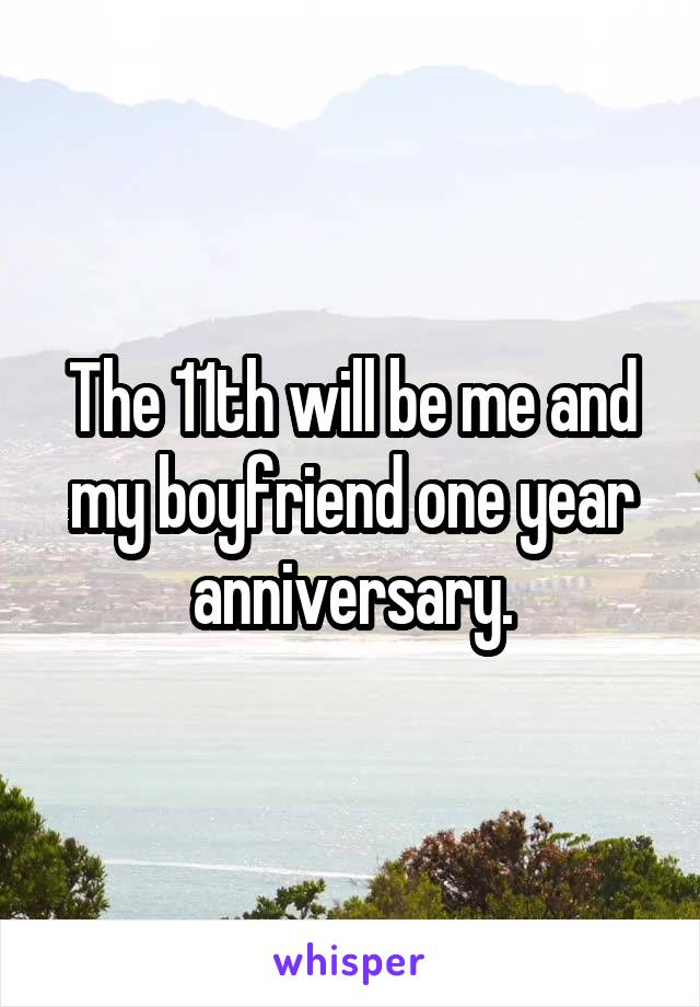 The 11th will be me and my boyfriend one year anniversary.