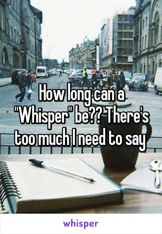 """How long can a """"Whisper"""" be?? There's too much I need to say"""