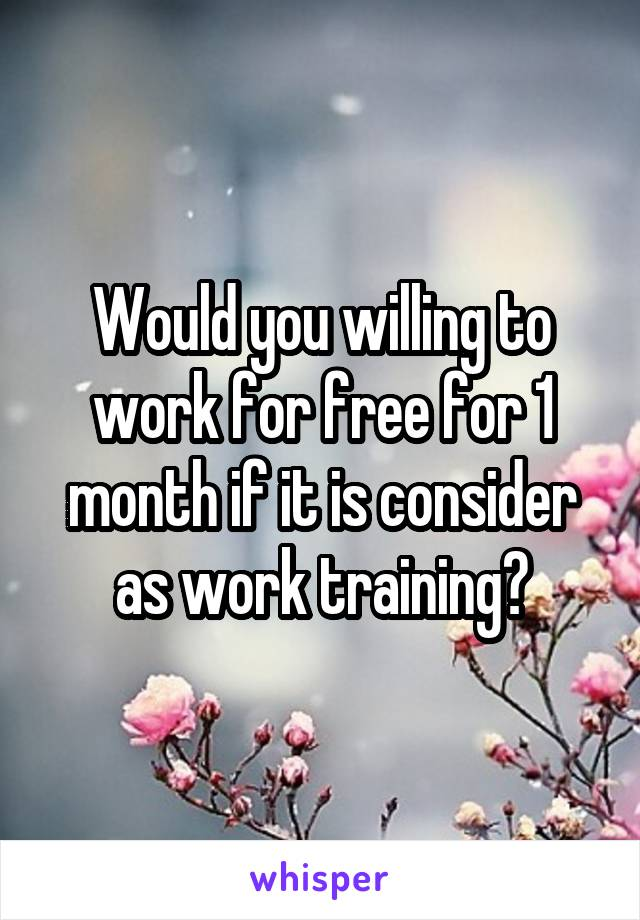 Would you willing to work for free for 1 month if it is consider as work training?