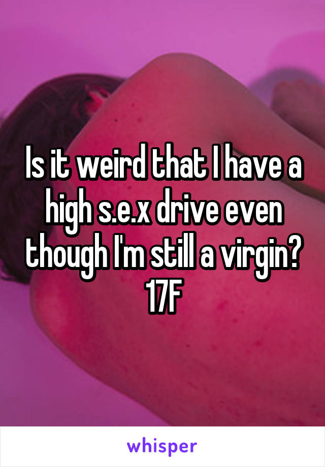 Is it weird that I have a high s.e.x drive even though I'm still a virgin? 17F