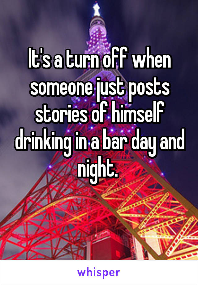 It's a turn off when someone just posts stories of himself drinking in a bar day and night.