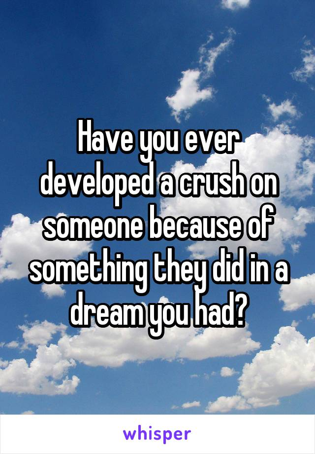 Have you ever developed a crush on someone because of something they did in a dream you had?