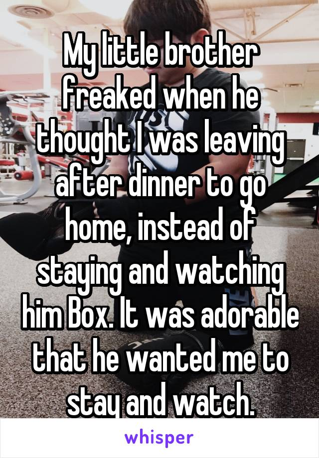 My little brother freaked when he thought I was leaving after dinner to go home, instead of staying and watching him Box. It was adorable that he wanted me to stay and watch.
