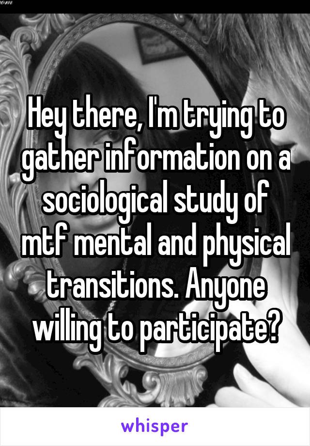 Hey there, I'm trying to gather information on a sociological study of mtf mental and physical transitions. Anyone willing to participate?