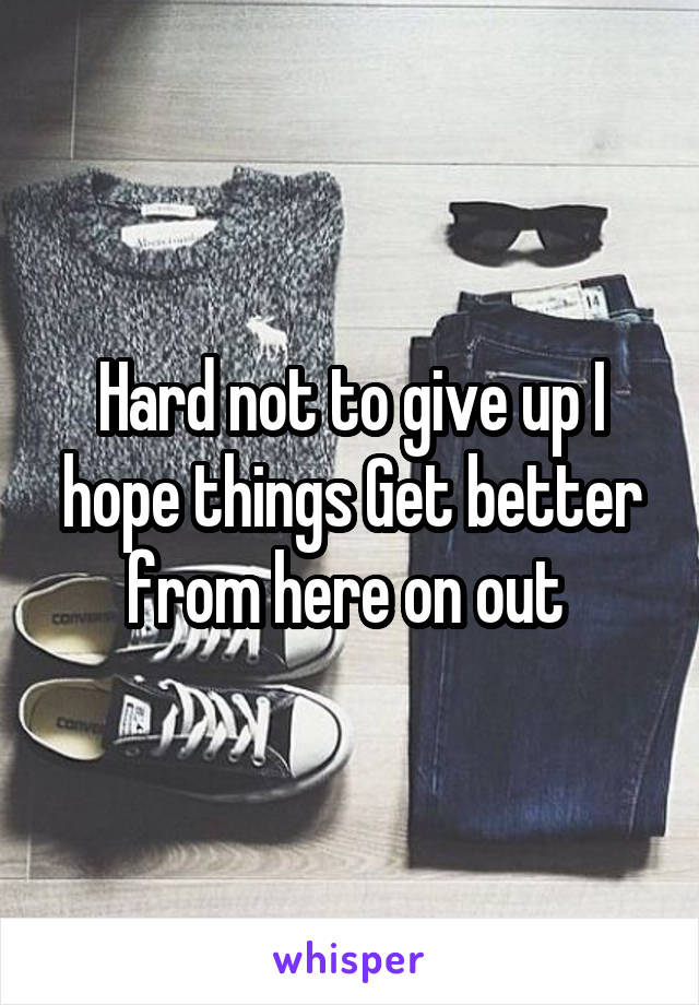 Hard not to give up I hope things Get better from here on out