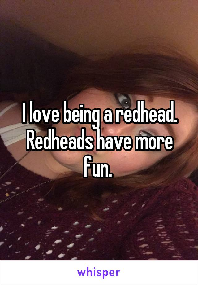 I love being a redhead. Redheads have more fun.