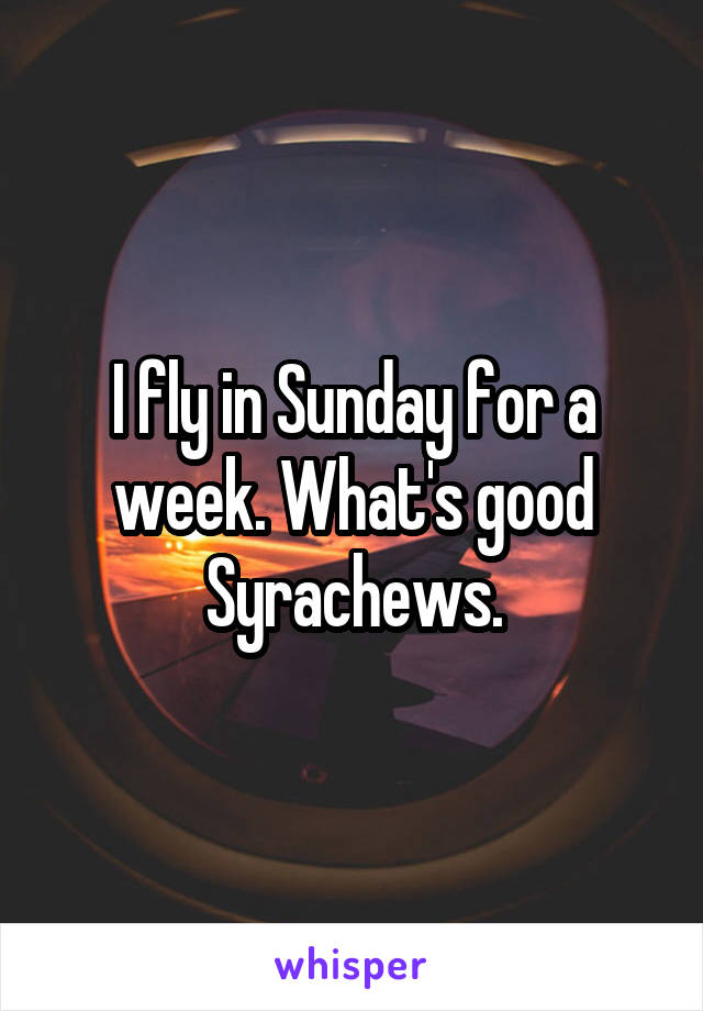I fly in Sunday for a week. What's good Syrachews.