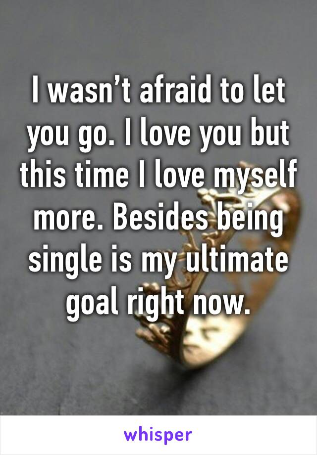 I wasn't afraid to let you go. I love you but this time I love myself more. Besides being single is my ultimate goal right now.