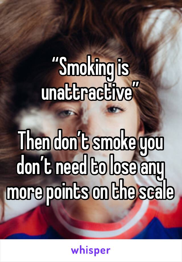 """""""Smoking is unattractive""""  Then don't smoke you don't need to lose any more points on the scale"""