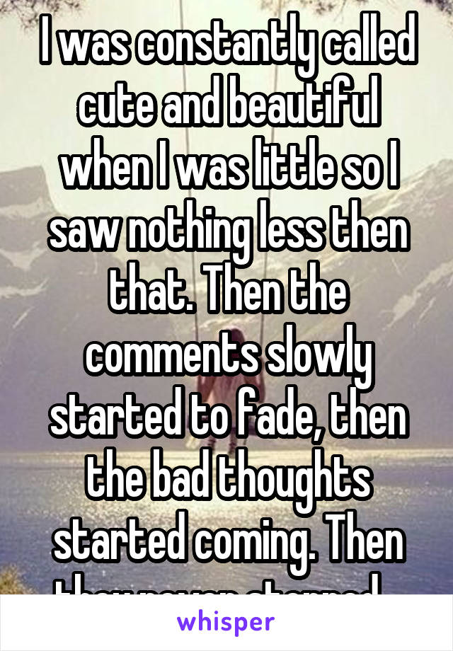 I was constantly called cute and beautiful when I was little so I saw nothing less then that. Then the comments slowly started to fade, then the bad thoughts started coming. Then they never stopped...