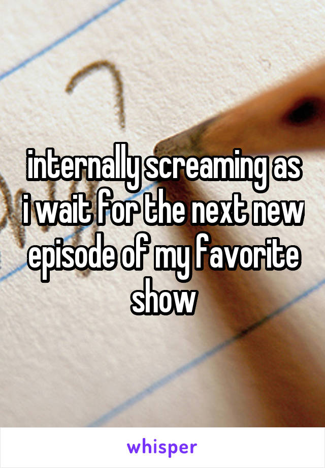 internally screaming as i wait for the next new episode of my favorite show