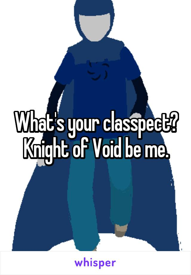 What's your classpect? Knight of Void be me.
