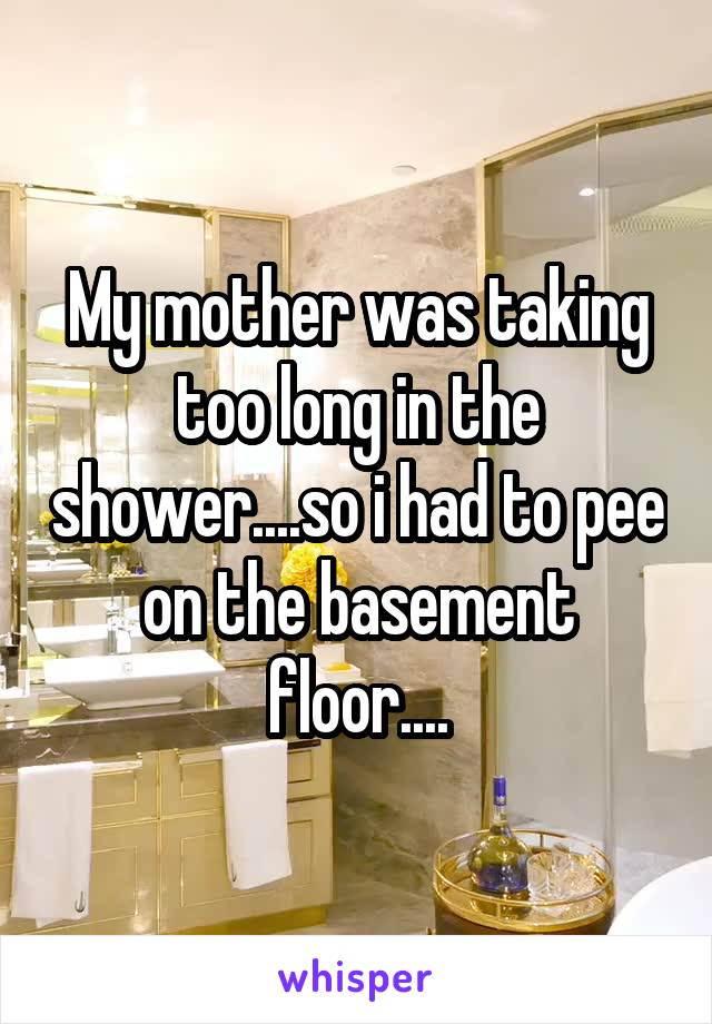 My mother was taking too long in the shower....so i had to pee on the basement floor....