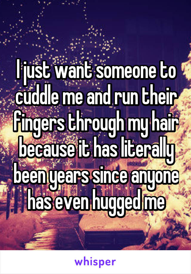 I just want someone to cuddle me and run their fingers through my hair because it has literally been years since anyone has even hugged me