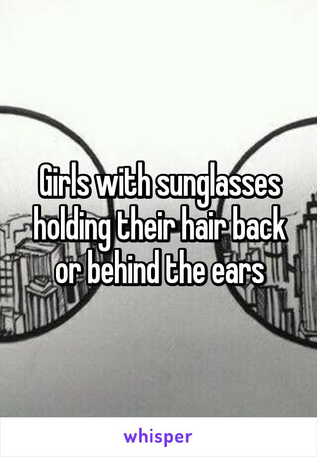 Girls with sunglasses holding their hair back or behind the ears