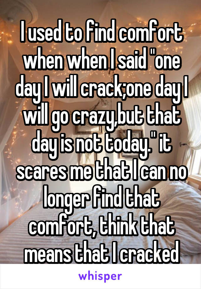 """I used to find comfort when when I said """"one day I will crack;one day I will go crazy,but that day is not today."""" it scares me that I can no longer find that comfort, think that means that I cracked"""