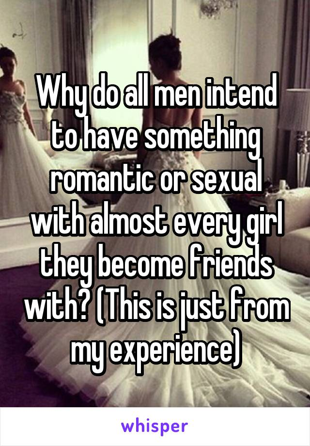 Why do all men intend to have something romantic or sexual with almost every girl they become friends with? (This is just from my experience)