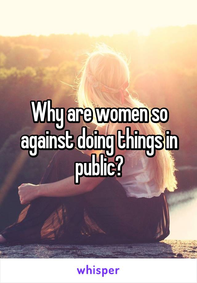 Why are women so against doing things in public?