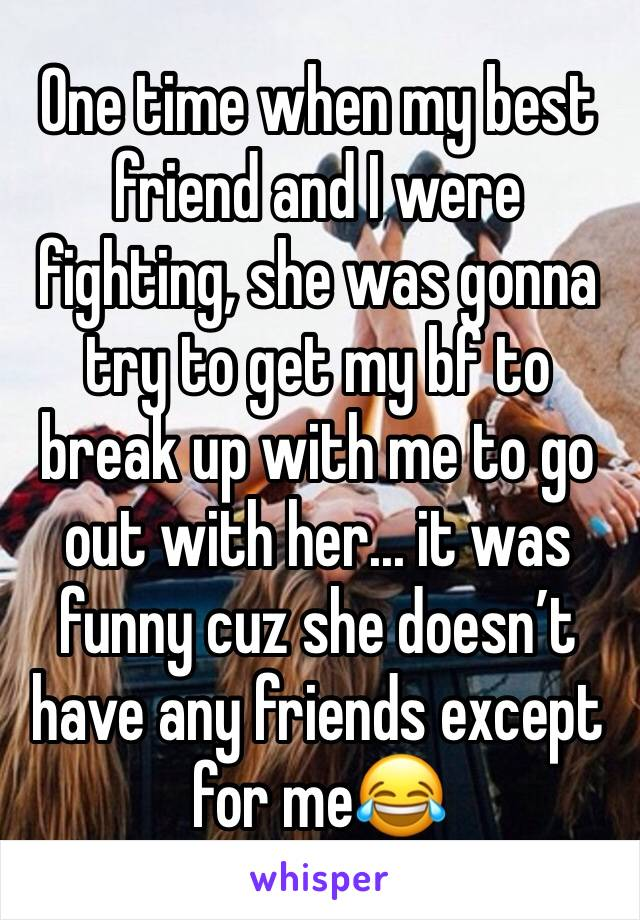 One time when my best friend and I were fighting, she was gonna try to get my bf to break up with me to go out with her... it was funny cuz she doesn't have any friends except for me😂