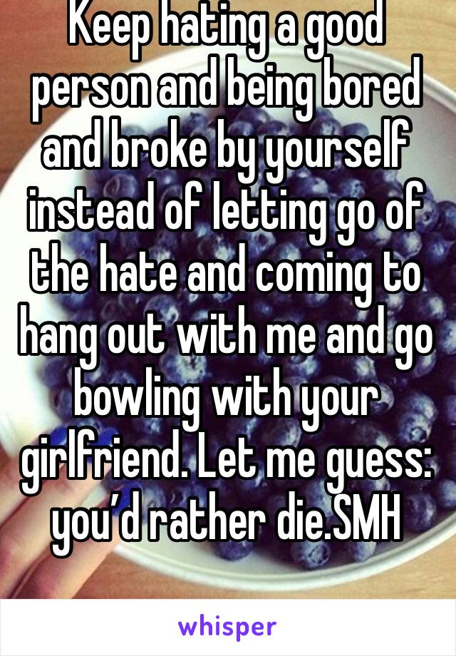 Keep hating a good person and being bored and broke by yourself instead of letting go of the hate and coming to hang out with me and go bowling with your girlfriend. Let me guess: you'd rather die.SMH