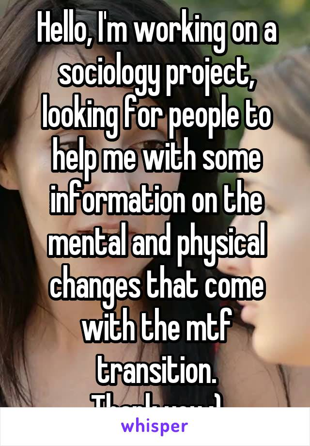 Hello, I'm working on a sociology project, looking for people to help me with some information on the mental and physical changes that come with the mtf transition. Thank you :)