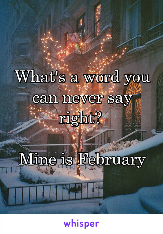 What's a word you can never say right?   Mine is February