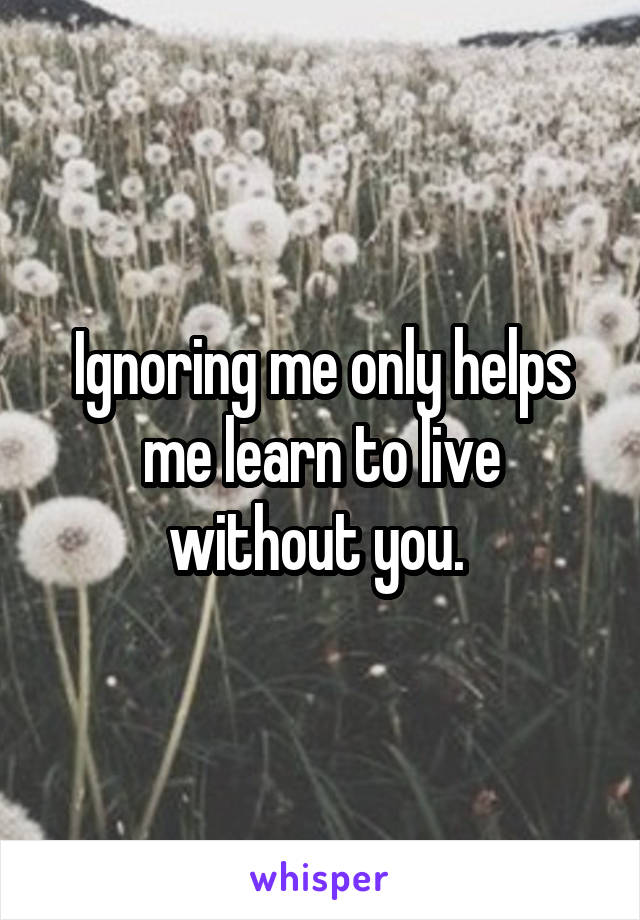Ignoring me only helps me learn to live without you.