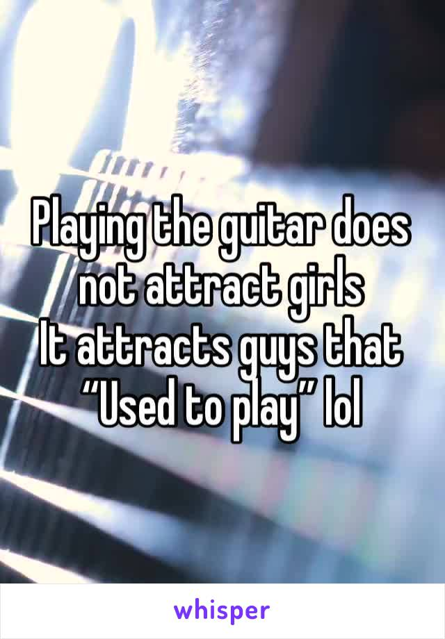 "Playing the guitar does not attract girls  It attracts guys that  ""Used to play"" lol"