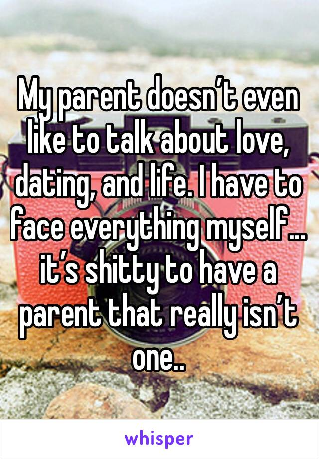 My parent doesn't even like to talk about love, dating, and life. I have to face everything myself... it's shitty to have a parent that really isn't one..