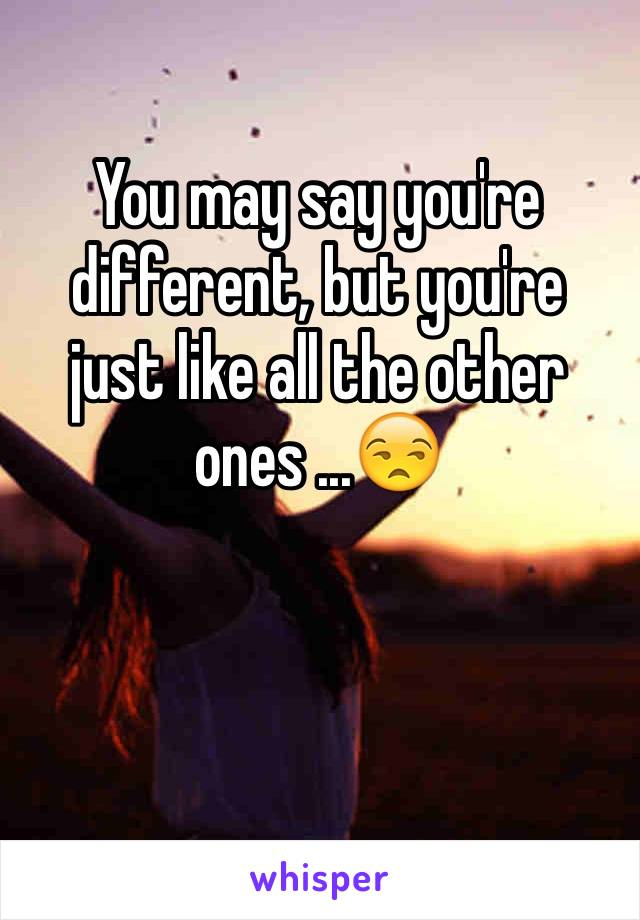 You may say you're different, but you're just like all the other ones ...😒