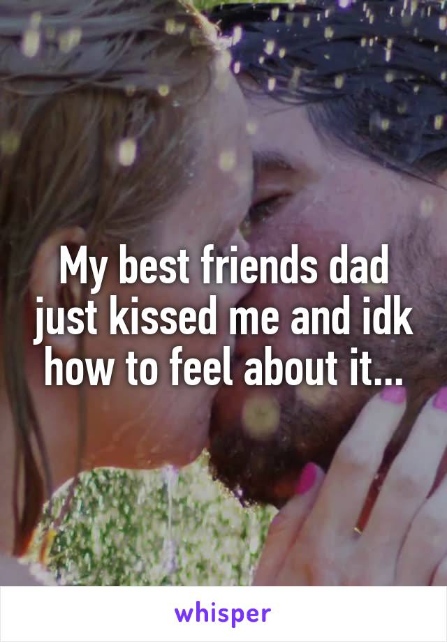 My best friends dad just kissed me and idk how to feel about it...
