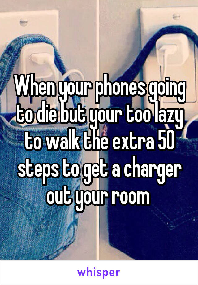 When your phones going to die but your too lazy to walk the extra 50 steps to get a charger out your room