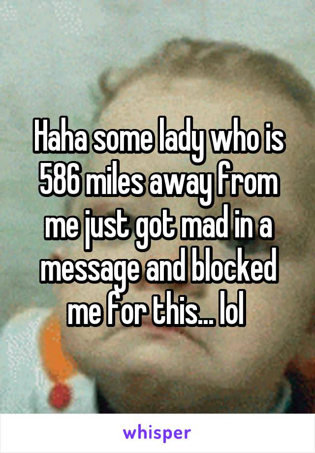 Haha some lady who is 586 miles away from me just got mad in a message and blocked me for this... lol