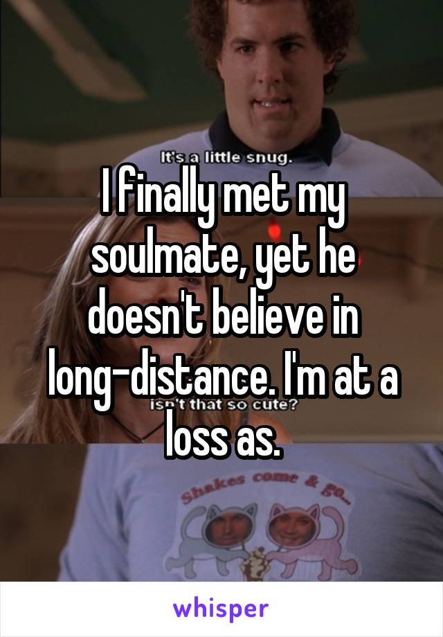 I finally met my soulmate, yet he doesn't believe in long-distance. I'm at a loss as.