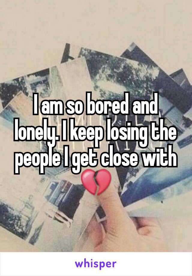 I am so bored and lonely. I keep losing the people I get close with💔