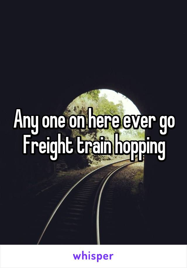 Any one on here ever go Freight train hopping