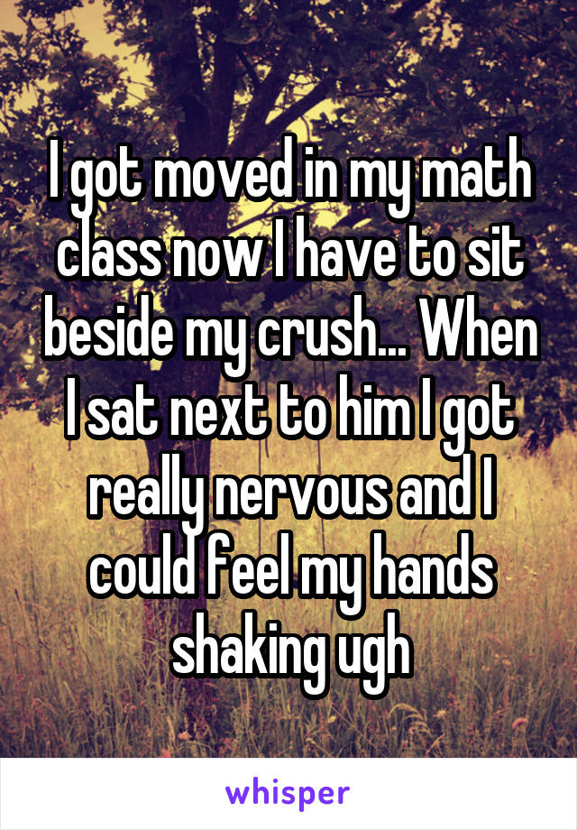 I got moved in my math class now I have to sit beside my crush... When I sat next to him I got really nervous and I could feel my hands shaking ugh