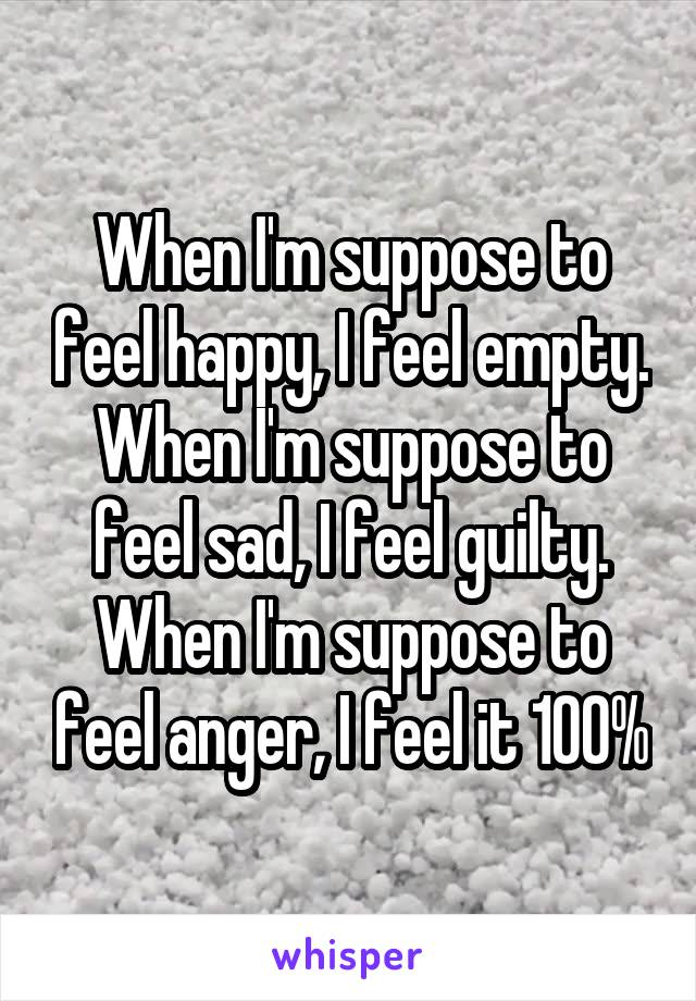 When I'm suppose to feel happy, I feel empty. When I'm suppose to feel sad, I feel guilty. When I'm suppose to feel anger, I feel it 100%