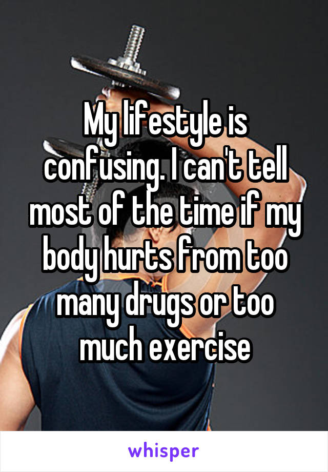 My lifestyle is confusing. I can't tell most of the time if my body hurts from too many drugs or too much exercise