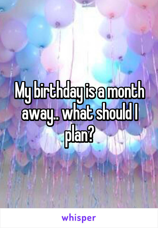 My birthday is a month away.. what should I plan?