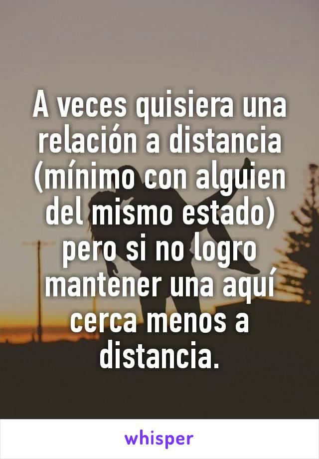 A veces quisiera una relación a distancia (mínimo con alguien del mismo estado) pero si no logro mantener una aquí cerca menos a distancia.