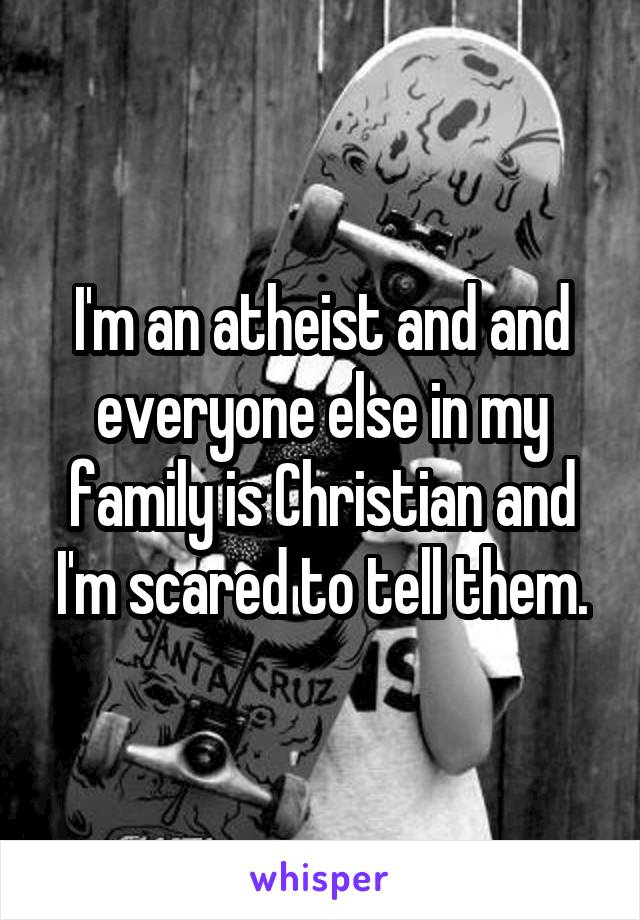 I'm an atheist and and everyone else in my family is Christian and I'm scared to tell them.