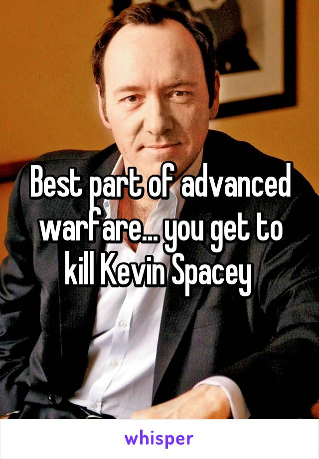 Best part of advanced warfare... you get to kill Kevin Spacey