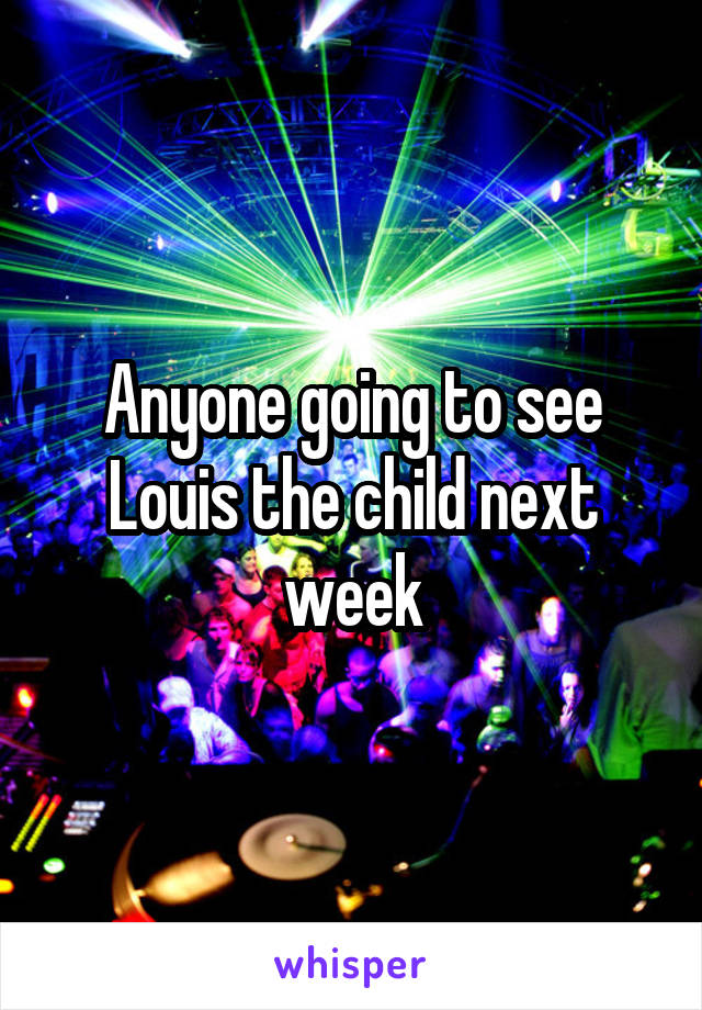 Anyone going to see Louis the child next week