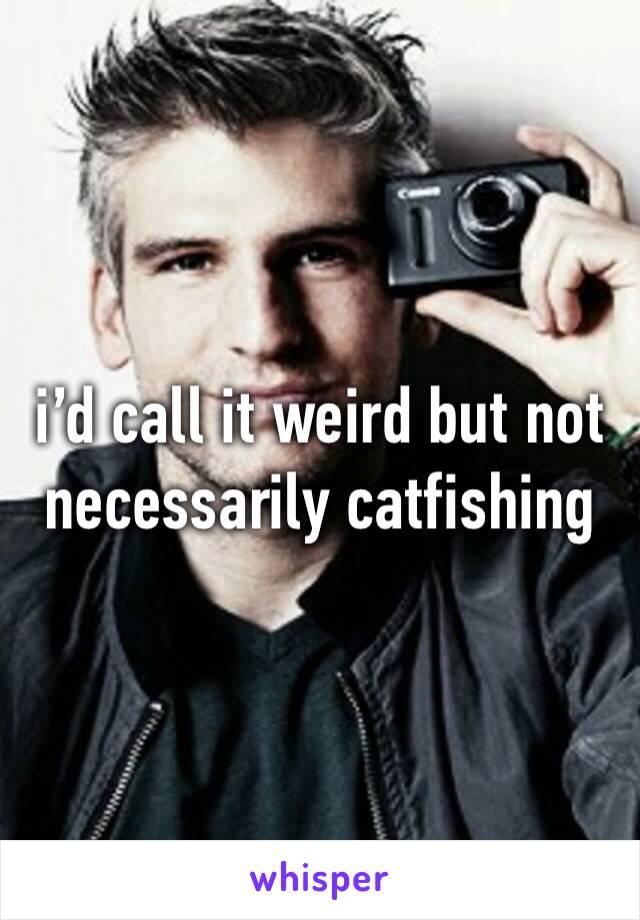 i'd call it weird but not necessarily catfishing