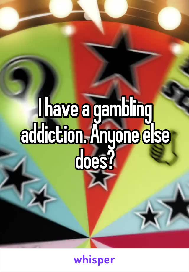 I have a gambling addiction. Anyone else does?
