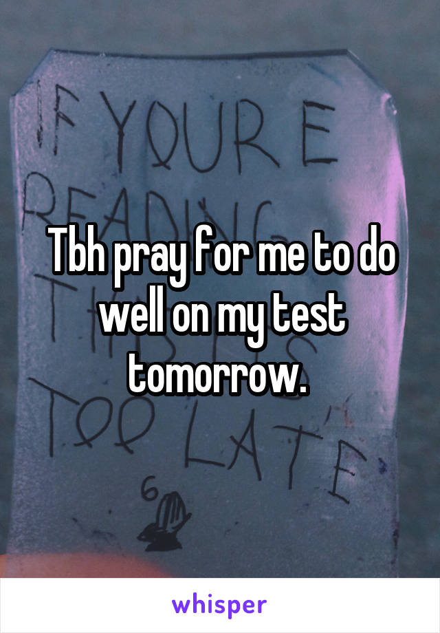 Tbh pray for me to do well on my test tomorrow.