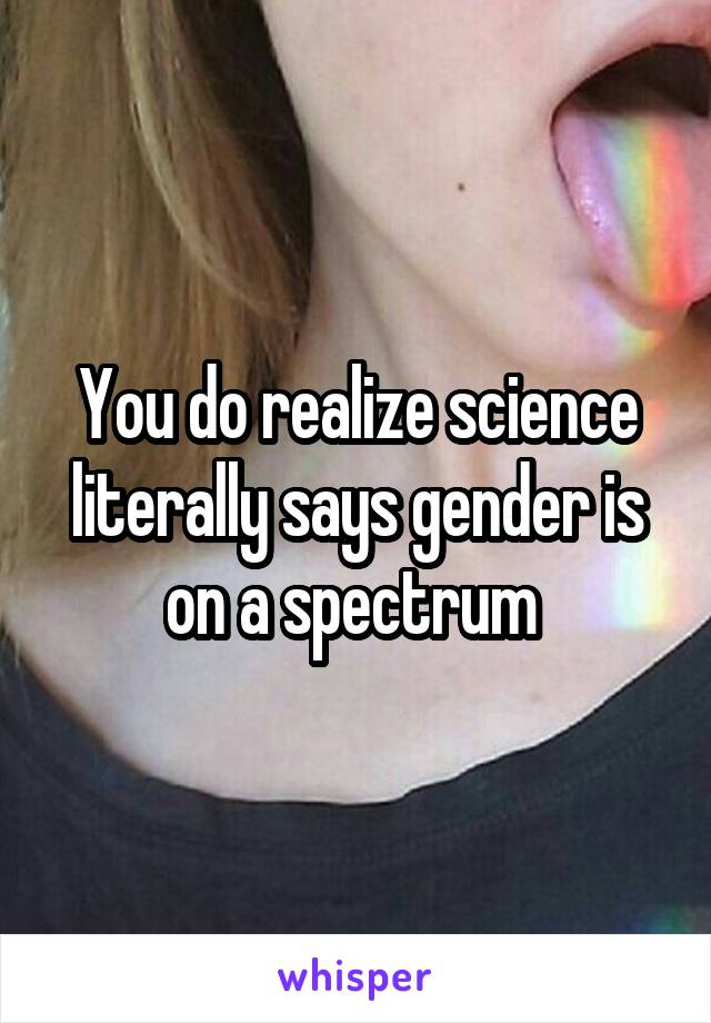 You do realize science literally says gender is on a spectrum