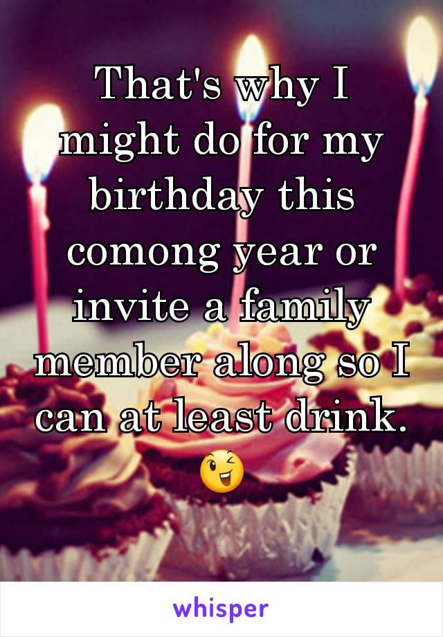 That's why I might do for my birthday this comong year or invite a family member along so I can at least drink. 😉